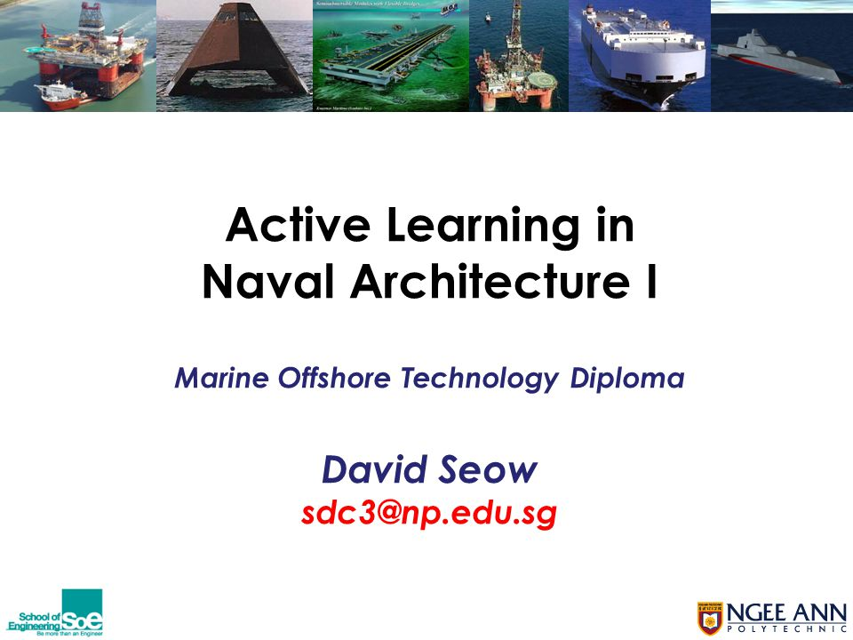 Active Learning in Naval Architecture I Marine Offshore Technology Diploma David Seow sdc3@np.edu.sg