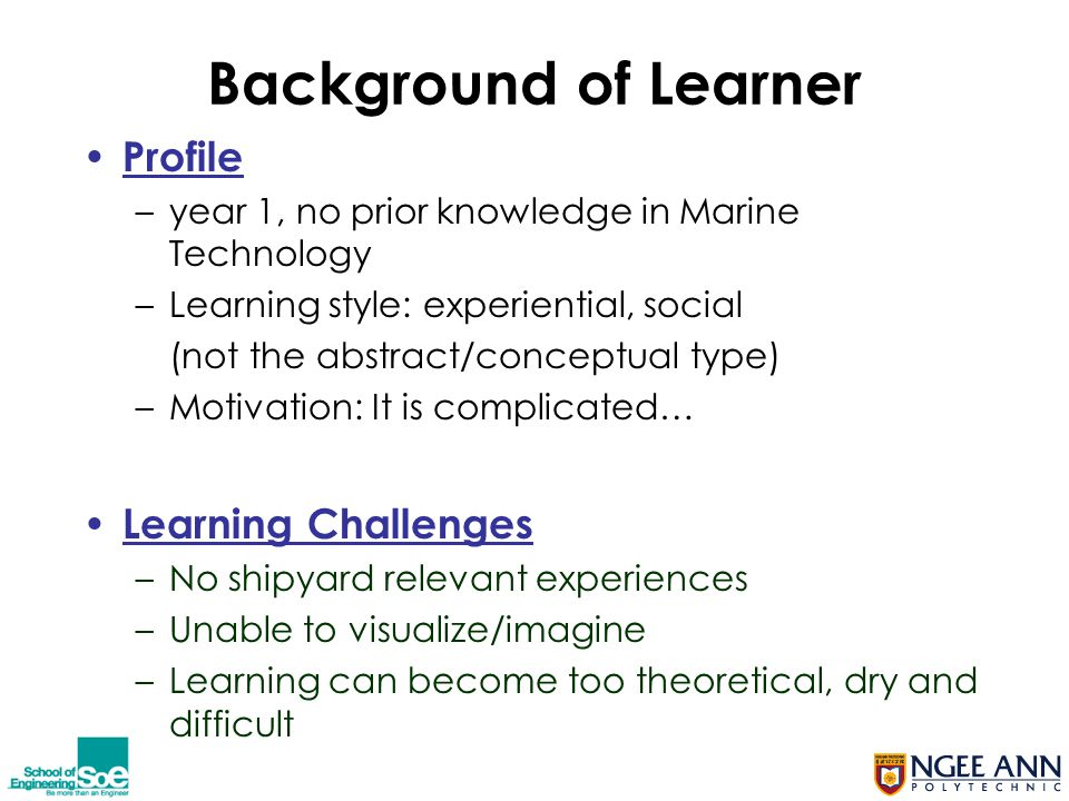 Background of Learner Profile –year 1, no prior knowledge in Marine Technology –Learning style: experiential, social (not the abstract/conceptual type) –Motivation: It is complicated… Learning Challenges –No shipyard relevant experiences –Unable to visualize/imagine –Learning can become too theoretical, dry and difficult