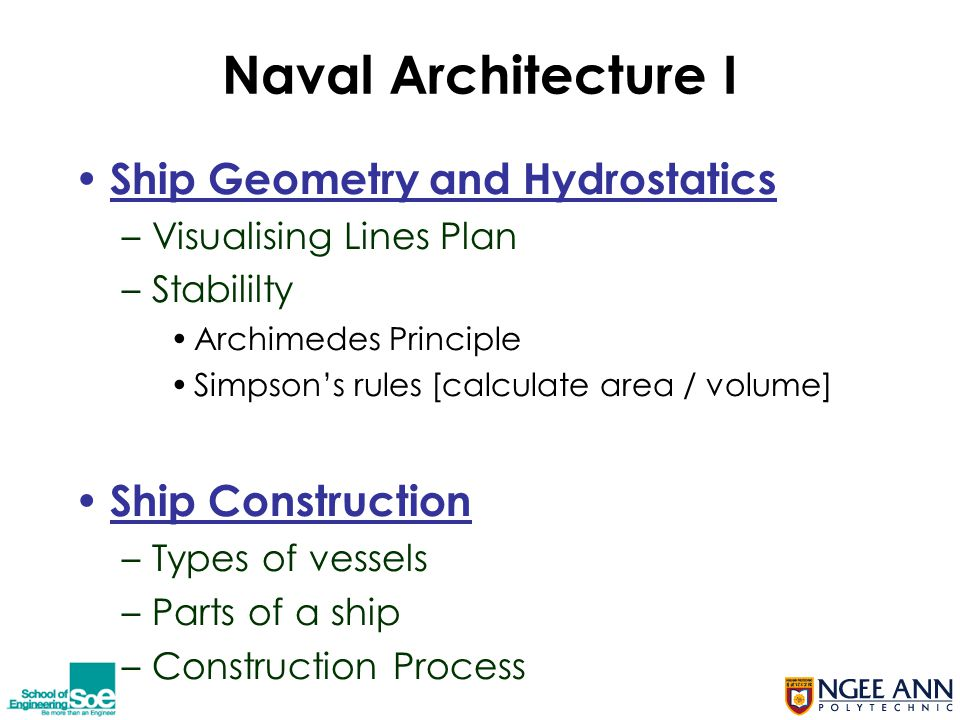 Naval Architecture I Ship Geometry and Hydrostatics –Visualising Lines Plan –Stabililty Archimedes Principle Simpson's rules [calculate area / volume] Ship Construction –Types of vessels –Parts of a ship –Construction Process