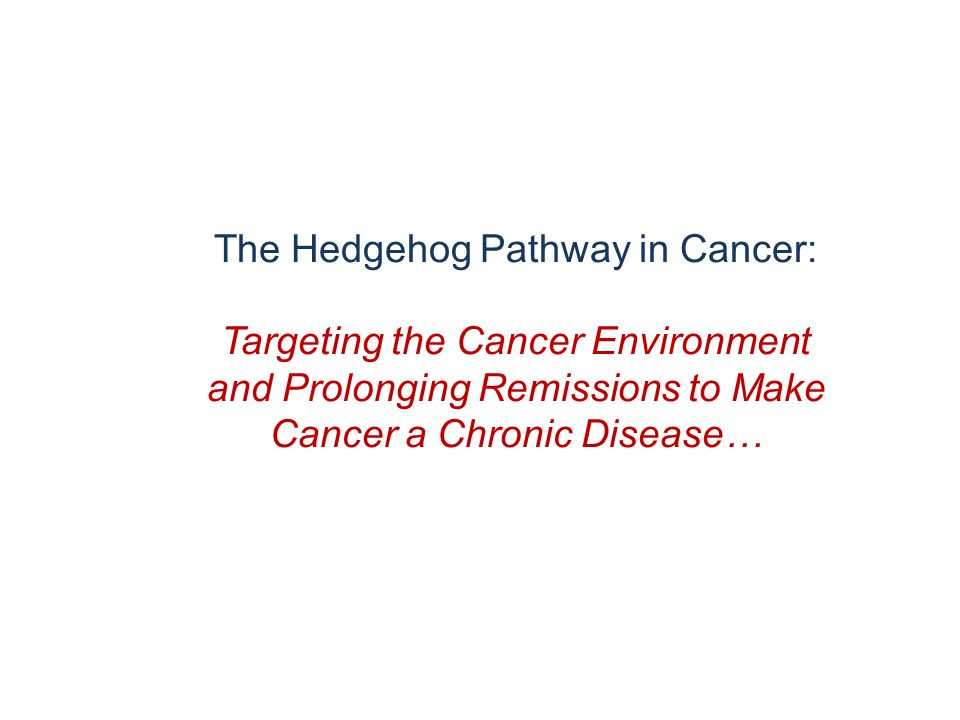 The Hedgehog Pathway in Cancer: Targeting the Cancer Environment and Prolonging Remissions to Make Cancer a Chronic Disease…