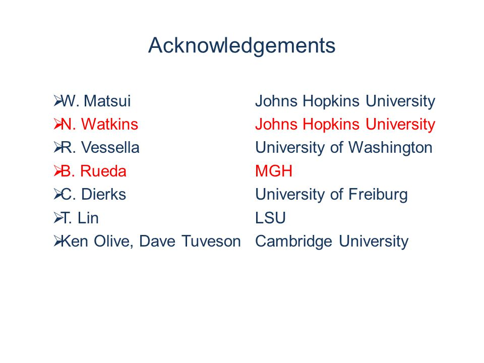 Acknowledgements  W. MatsuiJohns Hopkins University  N. WatkinsJohns Hopkins University  R. VessellaUniversity of Washington  B. RuedaMGH  C. Die