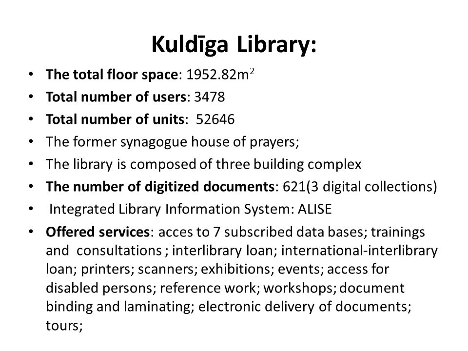 Kuldīga Library: The total floor space: 1952.82m 2 Total number of users: 3478 Total number of units: 52646 The former synagogue house of prayers; The