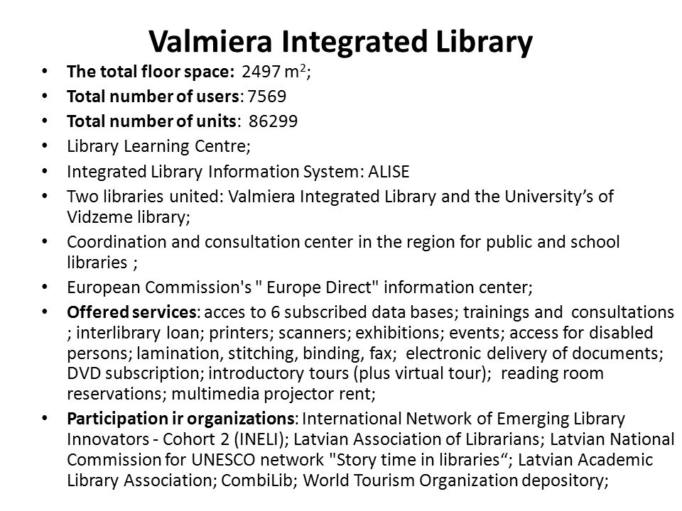 Valmiera Integrated Library The total floor space: 2497 m 2 ; Total number of users: 7569 Total number of units: 86299 Library Learning Centre; Integr