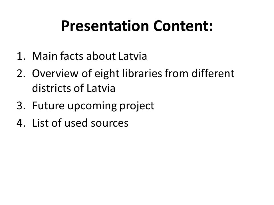Presentation Content: 1.Main facts about Latvia 2.Overview of eight libraries from different districts of Latvia 3.Future upcoming project 4.List of u