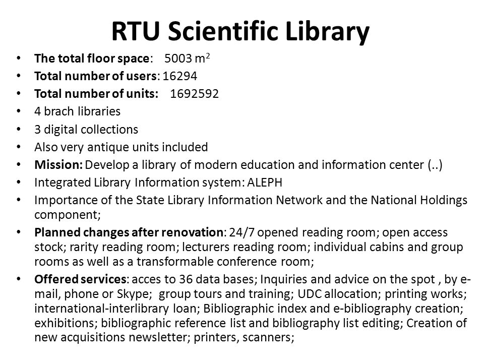 RTU Scientific Library The total floor space: 5003 m 2 Total number of users: 16294 Total number of units: 1692592 4 brach libraries 3 digital collect