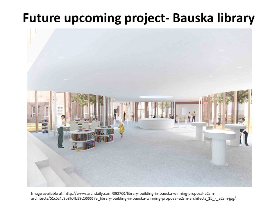 Future upcoming project- Bauska library Image available at: http://www.archdaily.com/392760/library-building-in-bauska-winning-proposal-a2sm- architec