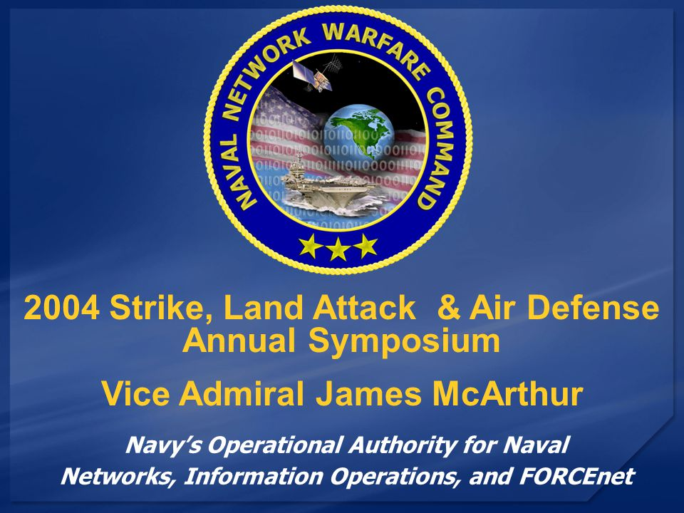 Navy's Operational Authority for Naval Networks, Information Operations, and FORCEnet 2004 Strike, Land Attack & Air Defense Annual Symposium Vice Admiral James McArthur