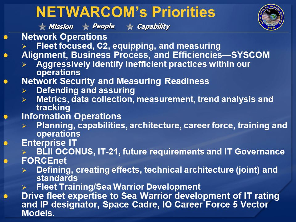 Mission People Capability NETWARCOM's Priorities Network Operations   Fleet focused, C2, equipping, and measuring Alignment, Business Process, and Efficiencies—SYSCOM   Aggressively identify inefficient practices within our operations Network Security and Measuring Readiness   Defending and assuring   Metrics, data collection, measurement, trend analysis and tracking Information Operations   Planning, capabilities, architecture, career force, training and operations Enterprise IT   BLII OCONUS, IT-21, future requirements and IT Governance FORCEnet   Defining, creating effects, technical architecture (joint) and standards   Fleet Training/Sea Warrior Development Drive fleet expertise to Sea Warrior development of IT rating and IP designator, Space Cadre, IO Career Force 5 Vector Models.