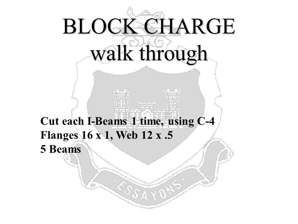 BLOCK SOLUTION Step 1 :Flanges = 16 x 1 x 2,Web = 12 x.5 1 cut, C-4, 5 Beams Step 2 : Flanges = 16 x 1 x 2 = 32 Sq in Web = 12 x.5 = 6 Sq in TOTAL = 38 Sq in P = 3/8 x 38 = 14.25 lbs TNT Step 3 : 14.25 = 10.63 lbs C4 (M112) 1.34 Step 4 : 10.63 = 8.5 1.25 Step 5 : 5 Beams x 1 cut = 5 Charges Step 6 : 9 x 5 = 45 pkgs C4 (M112) 9 pkgs C4 (M112)