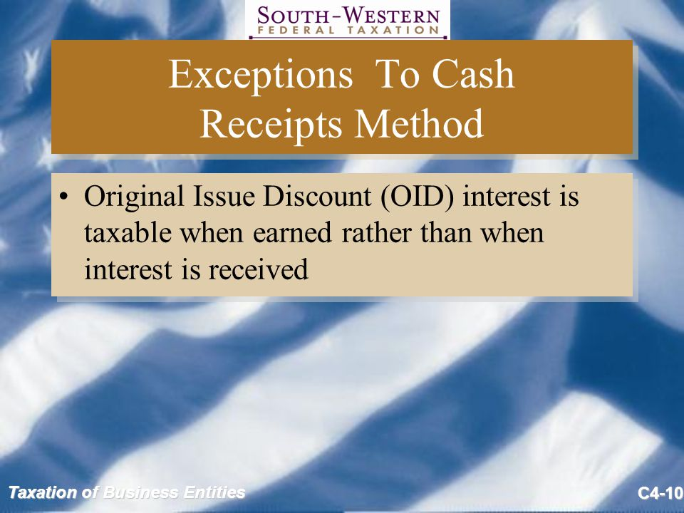 Taxation of Business Entities C4-10 Exceptions To Cash Receipts Method Original Issue Discount (OID) interest is taxable when earned rather than when interest is received