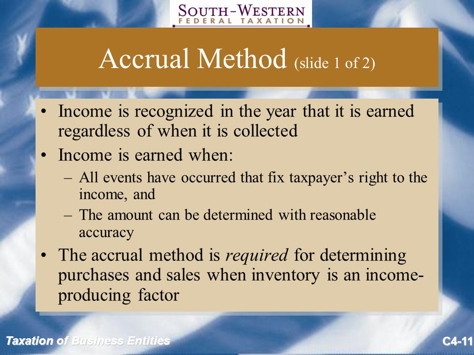 Taxation of Business Entities C4-11 Accrual Method (slide 1 of 2) Income is recognized in the year that it is earned regardless of when it is collecte
