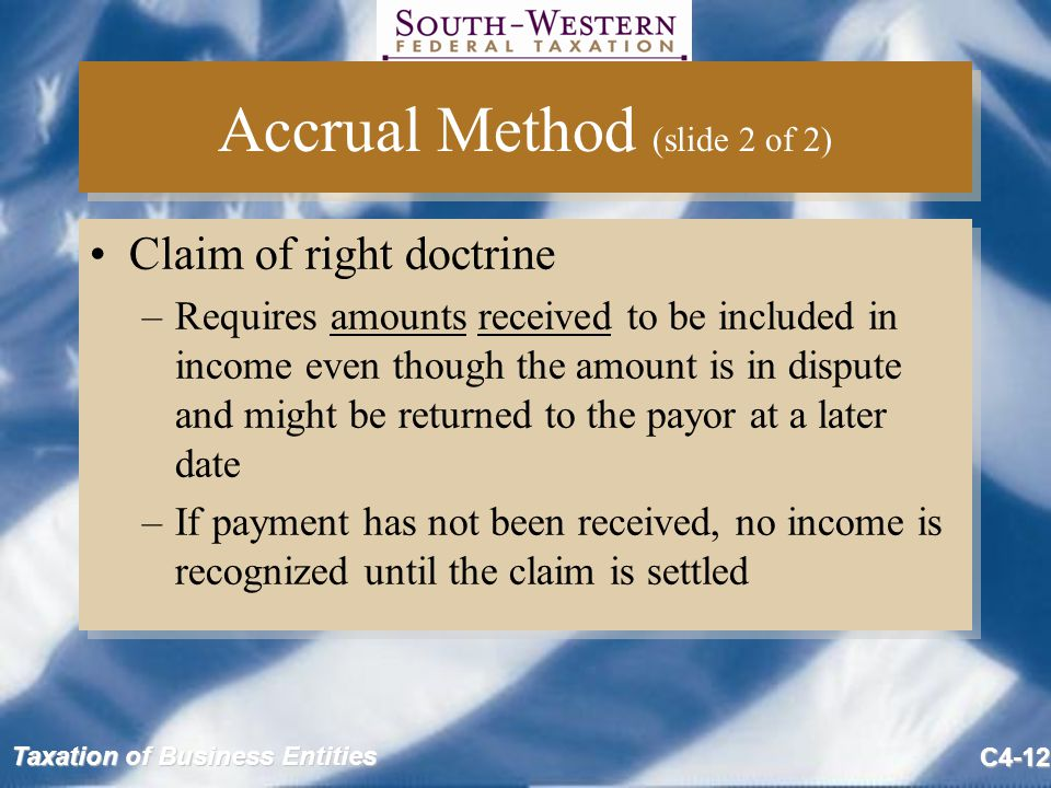 Taxation of Business Entities C4-12 Accrual Method (slide 2 of 2) Claim of right doctrine –Requires amounts received to be included in income even though the amount is in dispute and might be returned to the payor at a later date –If payment has not been received, no income is recognized until the claim is settled Claim of right doctrine –Requires amounts received to be included in income even though the amount is in dispute and might be returned to the payor at a later date –If payment has not been received, no income is recognized until the claim is settled