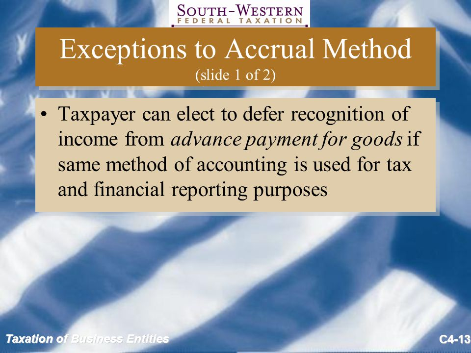 Taxation of Business Entities C4-13 Exceptions to Accrual Method (slide 1 of 2) Taxpayer can elect to defer recognition of income from advance payment for goods if same method of accounting is used for tax and financial reporting purposes