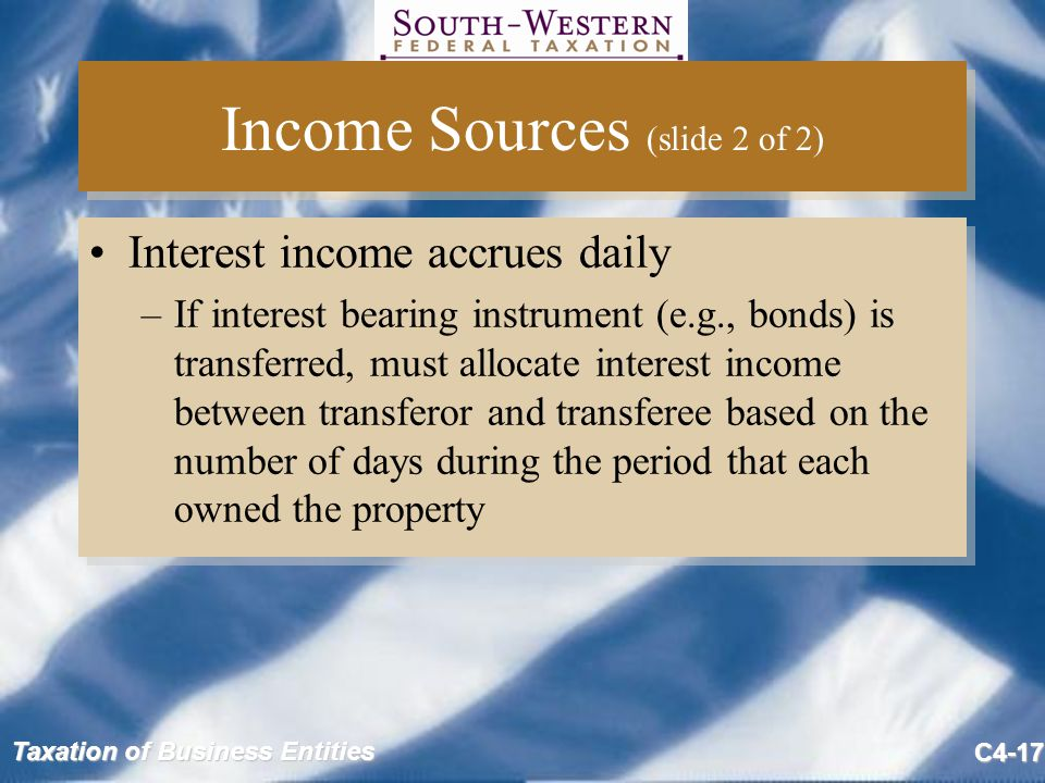 Taxation of Business Entities C4-17 Income Sources (slide 2 of 2) Interest income accrues daily –If interest bearing instrument (e.g., bonds) is trans