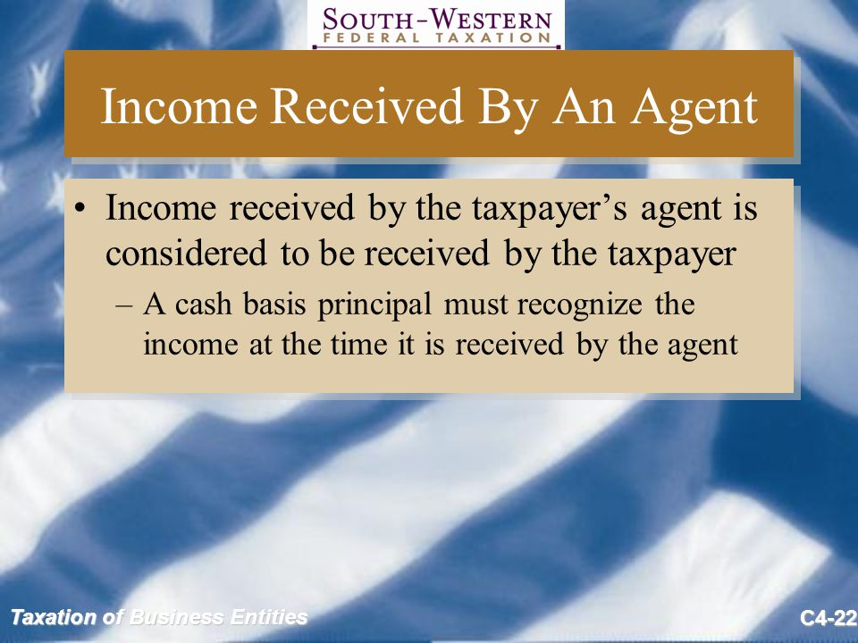 Taxation of Business Entities C4-22 Income Received By An Agent Income received by the taxpayer's agent is considered to be received by the taxpayer –A cash basis principal must recognize the income at the time it is received by the agent Income received by the taxpayer's agent is considered to be received by the taxpayer –A cash basis principal must recognize the income at the time it is received by the agent