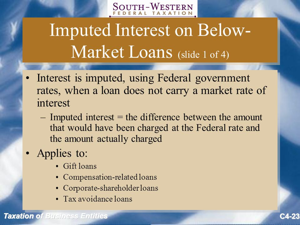 Taxation of Business Entities C4-23 Imputed Interest on Below- Market Loans (slide 1 of 4) Interest is imputed, using Federal government rates, when a loan does not carry a market rate of interest –Imputed interest = the difference between the amount that would have been charged at the Federal rate and the amount actually charged Applies to: Gift loans Compensation-related loans Corporate-shareholder loans Tax avoidance loans Interest is imputed, using Federal government rates, when a loan does not carry a market rate of interest –Imputed interest = the difference between the amount that would have been charged at the Federal rate and the amount actually charged Applies to: Gift loans Compensation-related loans Corporate-shareholder loans Tax avoidance loans