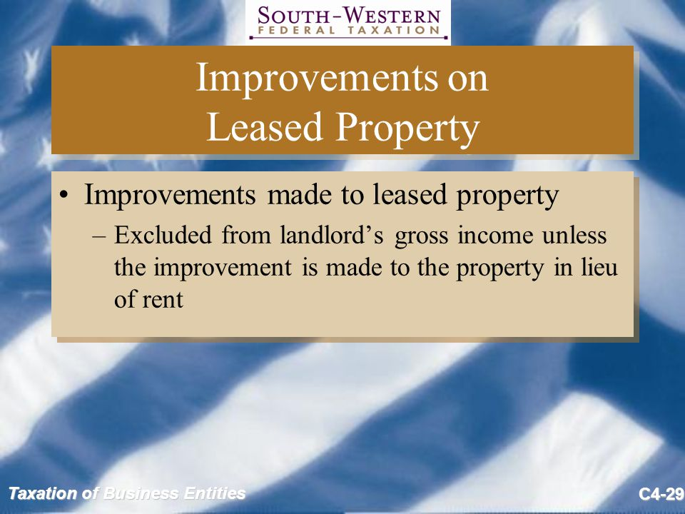 Taxation of Business Entities C4-29 Improvements on Leased Property Improvements made to leased property –Excluded from landlord's gross income unless