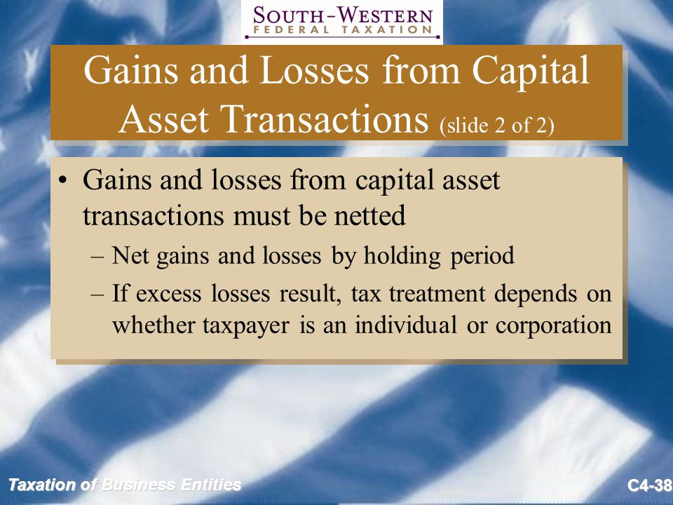 Taxation of Business Entities C4-38 Gains and Losses from Capital Asset Transactions (slide 2 of 2) Gains and losses from capital asset transactions m