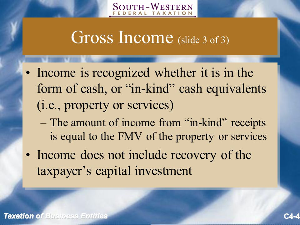 """Taxation of Business Entities C4-4 Gross Income (slide 3 of 3) Income is recognized whether it is in the form of cash, or """"in-kind"""" cash equivalents ("""