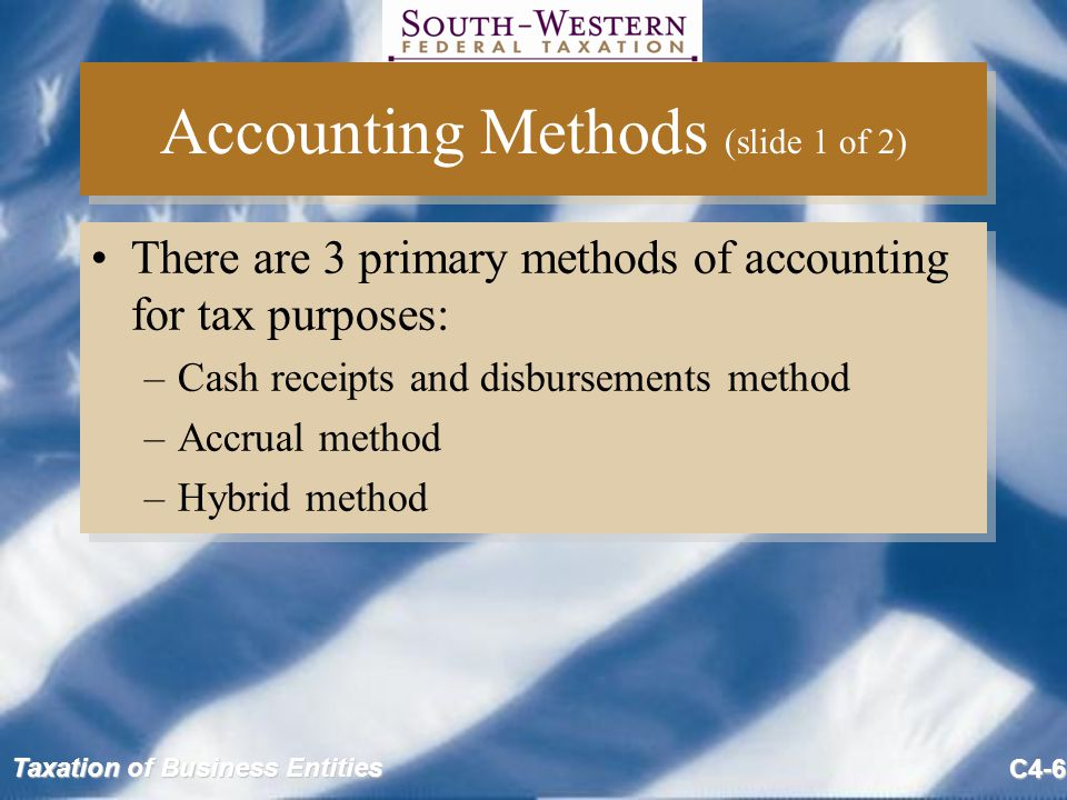 Taxation of Business Entities C4-6 Accounting Methods (slide 1 of 2) There are 3 primary methods of accounting for tax purposes: –Cash receipts and di