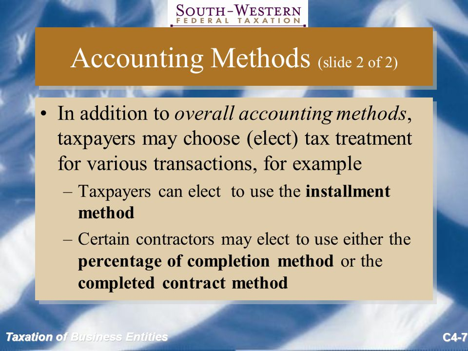 Taxation of Business Entities C4-7 Accounting Methods (slide 2 of 2) In addition to overall accounting methods, taxpayers may choose (elect) tax treatment for various transactions, for example –Taxpayers can elect to use the installment method –Certain contractors may elect to use either the percentage of completion method or the completed contract method In addition to overall accounting methods, taxpayers may choose (elect) tax treatment for various transactions, for example –Taxpayers can elect to use the installment method –Certain contractors may elect to use either the percentage of completion method or the completed contract method