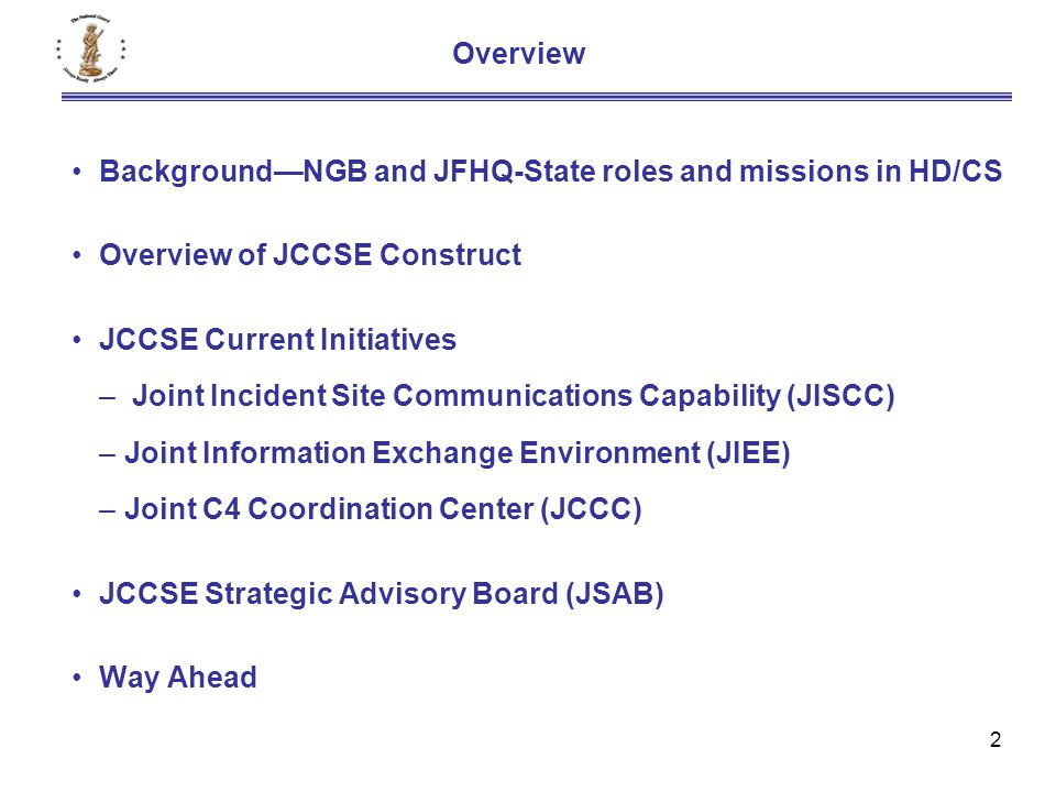 2 Background—NGB and JFHQ-State roles and missions in HD/CS Overview of JCCSE Construct JCCSE Current Initiatives – Joint Incident Site Communications