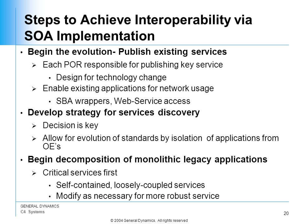 20 GENERAL DYNAMICS C4 Systems © 2004 General Dynamics. All rights reserved Steps to Achieve Interoperability via SOA Implementation Begin the evoluti