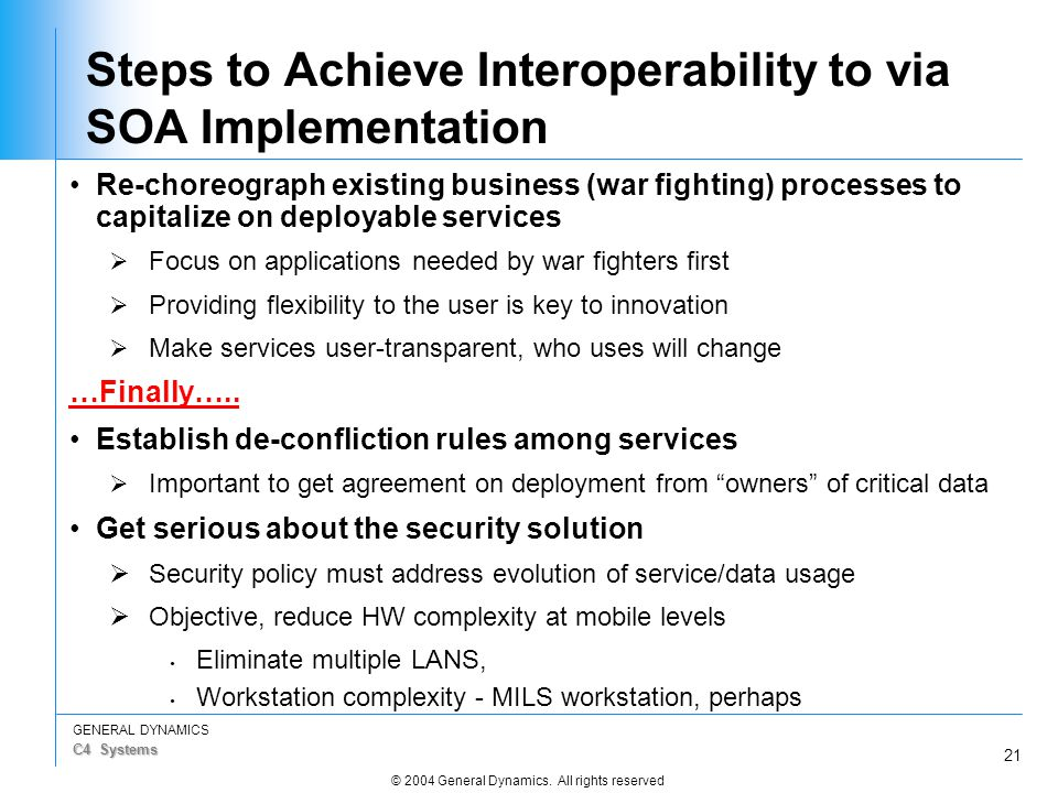 21 GENERAL DYNAMICS C4 Systems © 2004 General Dynamics. All rights reserved Steps to Achieve Interoperability to via SOA Implementation Re-choreograph