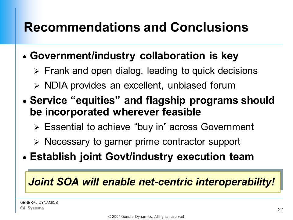 22 GENERAL DYNAMICS C4 Systems © 2004 General Dynamics. All rights reserved Recommendations and Conclusions  Government/industry collaboration is key