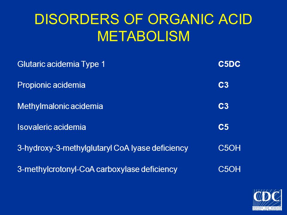 DISORDERS OF ORGANIC ACID METABOLISM Glutaric acidemia Type 1C5DC Propionic acidemiaC3 Methylmalonic acidemiaC3 Isovaleric acidemiaC5 3-hydroxy-3-methylglutaryl CoA lyase deficiencyC5OH 3-methylcrotonyl-CoA carboxylase deficiencyC5OH