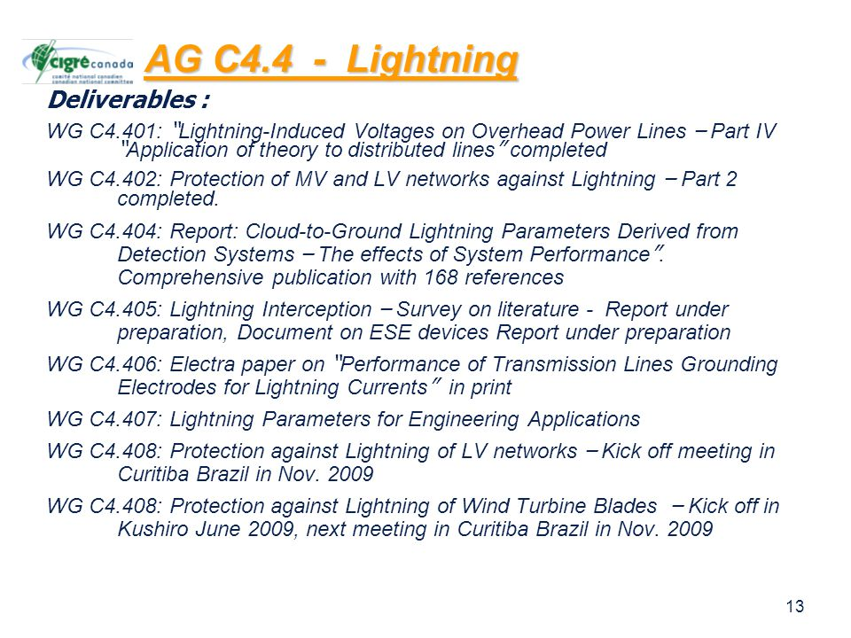 13 Deliverables : WG C4.401: Lightning-Induced Voltages on Overhead Power Lines – Part IV Application of theory to distributed lines completed WG C4.402: Protection of MV and LV networks against Lightning – Part 2 completed.