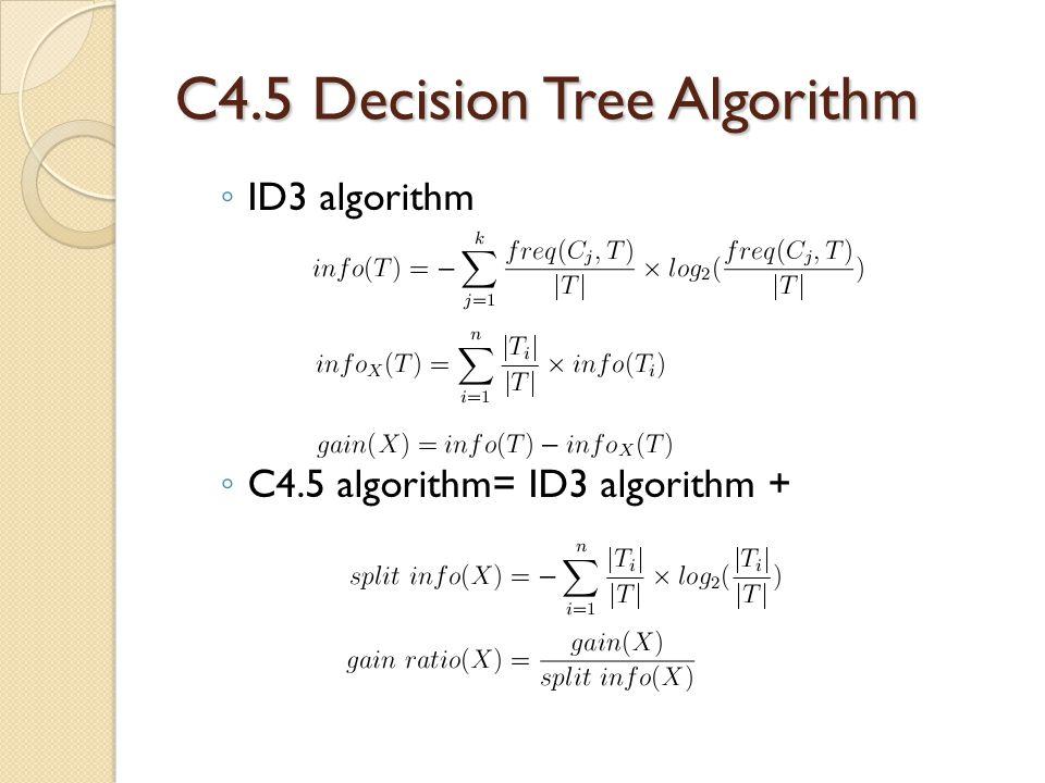 C4.5 Decision Tree Algorithm ◦ ID3 algorithm ◦ C4.5 algorithm= ID3 algorithm +