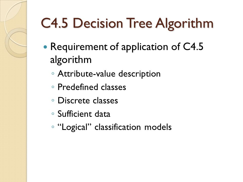 C4.5 Decision Tree Algorithm Requirement of application of C4.5 algorithm ◦ Attribute-value description ◦ Predefined classes ◦ Discrete classes ◦ Sufficient data ◦ Logical classification models