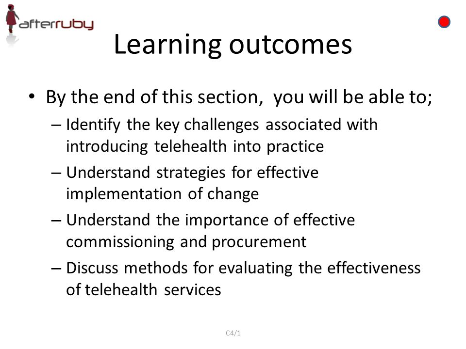 Learning outcomes By the end of this section, you will be able to; – Identify the key challenges associated with introducing telehealth into practice – Understand strategies for effective implementation of change – Understand the importance of effective commissioning and procurement – Discuss methods for evaluating the effectiveness of telehealth services C4/1
