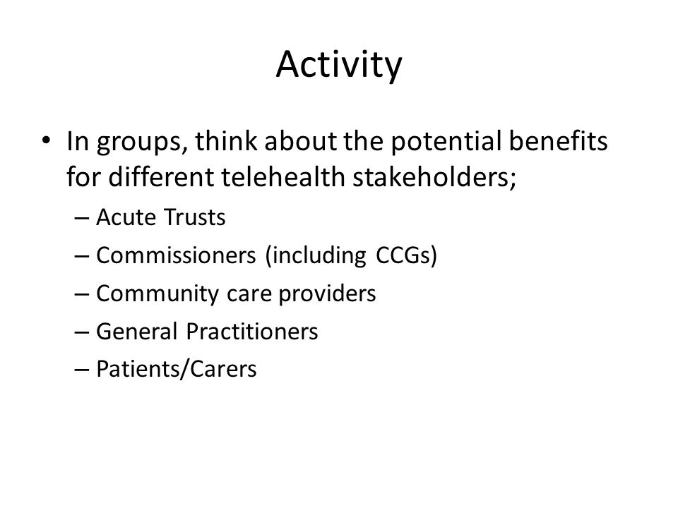 Activity In groups, think about the potential benefits for different telehealth stakeholders; – Acute Trusts – Commissioners (including CCGs) – Community care providers – General Practitioners – Patients/Carers
