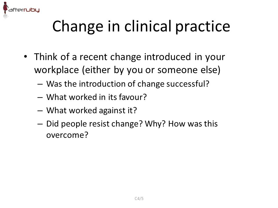 Change in clinical practice Think of a recent change introduced in your workplace (either by you or someone else) – Was the introduction of change successful.