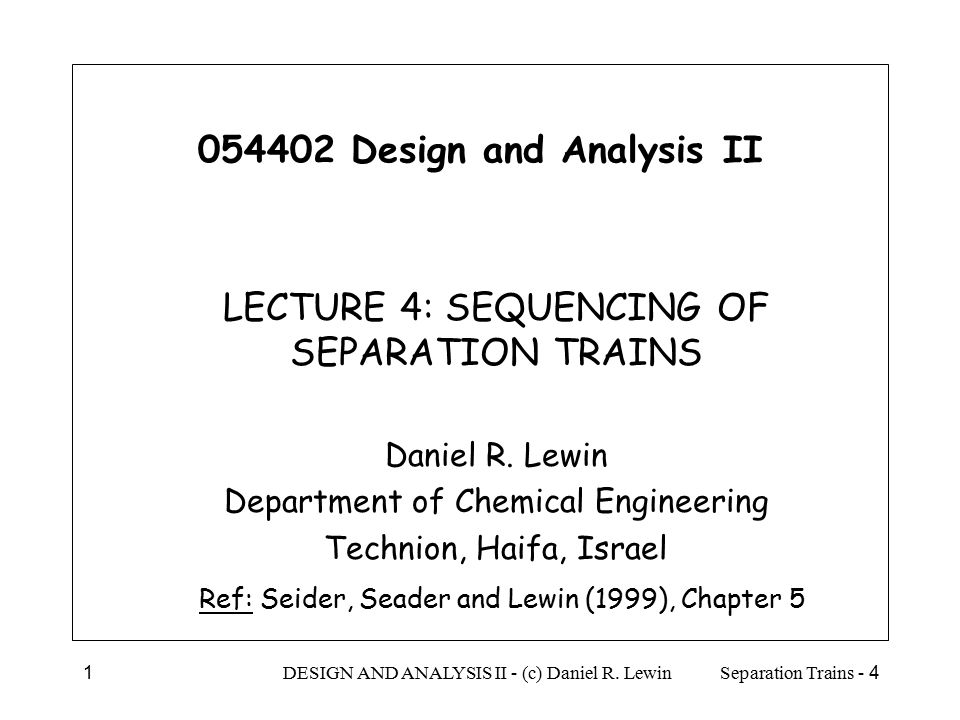 4 - Separation TrainsDESIGN AND ANALYSIS II - (c) Daniel R. Lewin1 054402 Design and Analysis II LECTURE 4: SEQUENCING OF SEPARATION TRAINS Daniel R.