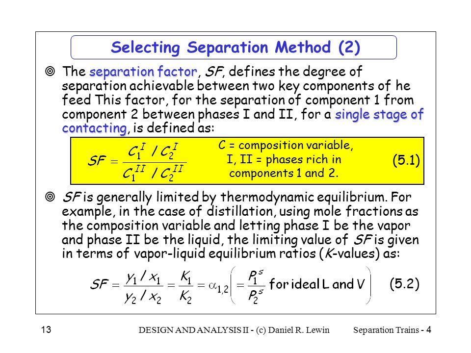 4 - Separation TrainsDESIGN AND ANALYSIS II - (c) Daniel R. Lewin13 Selecting Separation Method (2) separation factor single stage of contacting  The