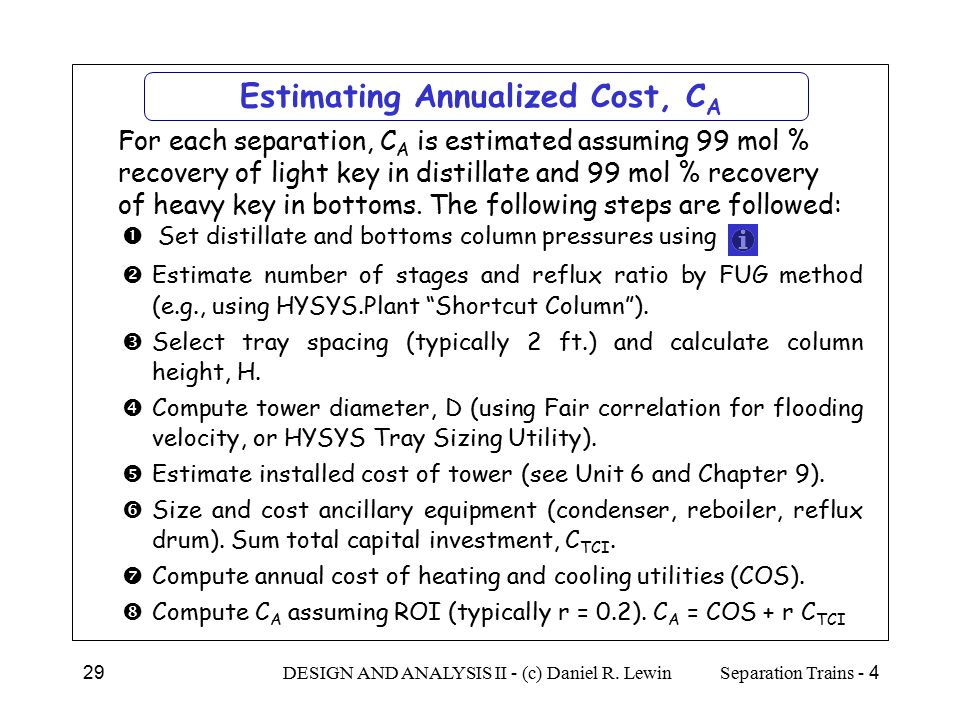 4 - Separation TrainsDESIGN AND ANALYSIS II - (c) Daniel R. Lewin29 Estimating Annualized Cost, C A  For each separation, C A is estimated assuming 9