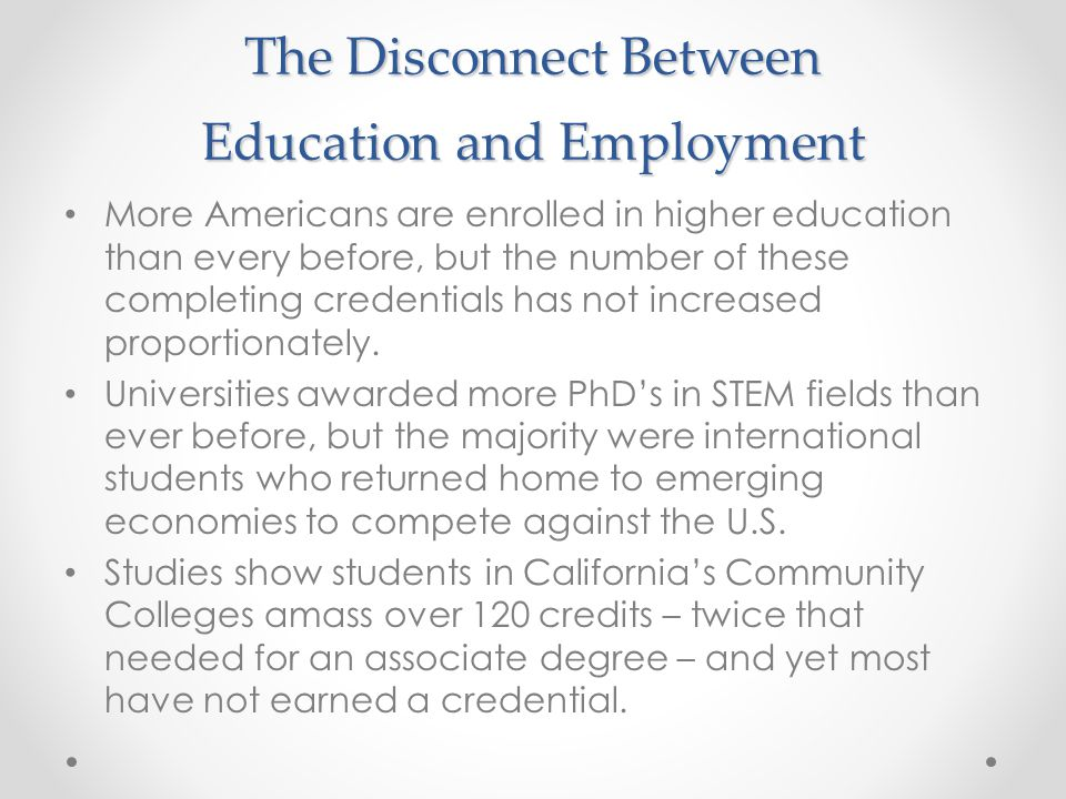 The Disconnect Between Education and Employment More Americans are enrolled in higher education than every before, but the number of these completing credentials has not increased proportionately.