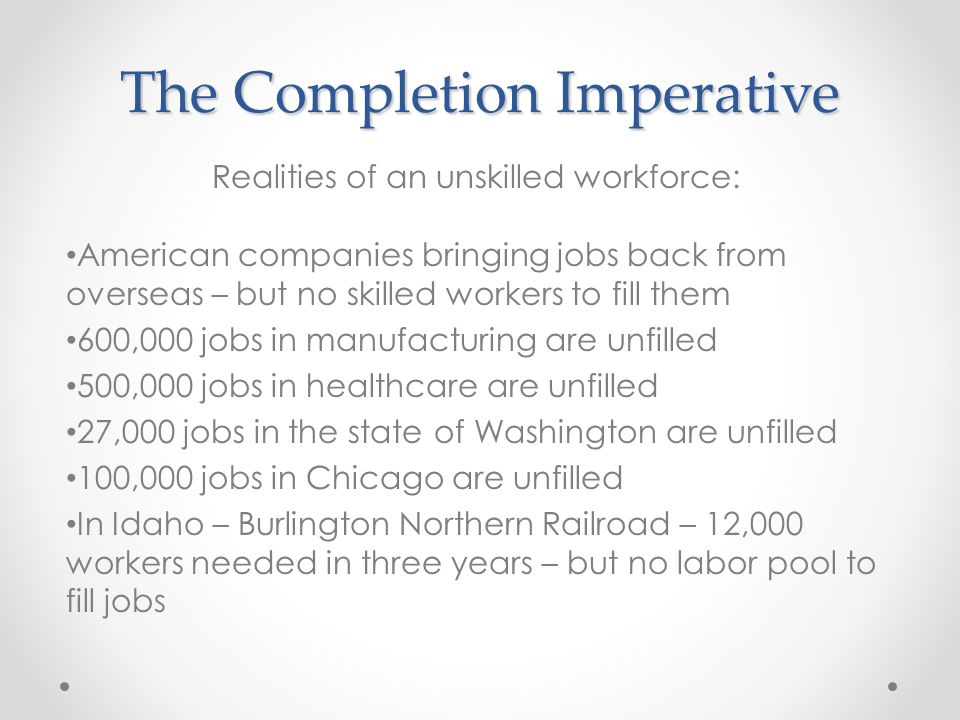 The Completion Imperative American companies bringing jobs back from overseas – but no skilled workers to fill them 600,000 jobs in manufacturing are unfilled 500,000 jobs in healthcare are unfilled 27,000 jobs in the state of Washington are unfilled 100,000 jobs in Chicago are unfilled In Idaho – Burlington Northern Railroad – 12,000 workers needed in three years – but no labor pool to fill jobs Realities of an unskilled workforce: