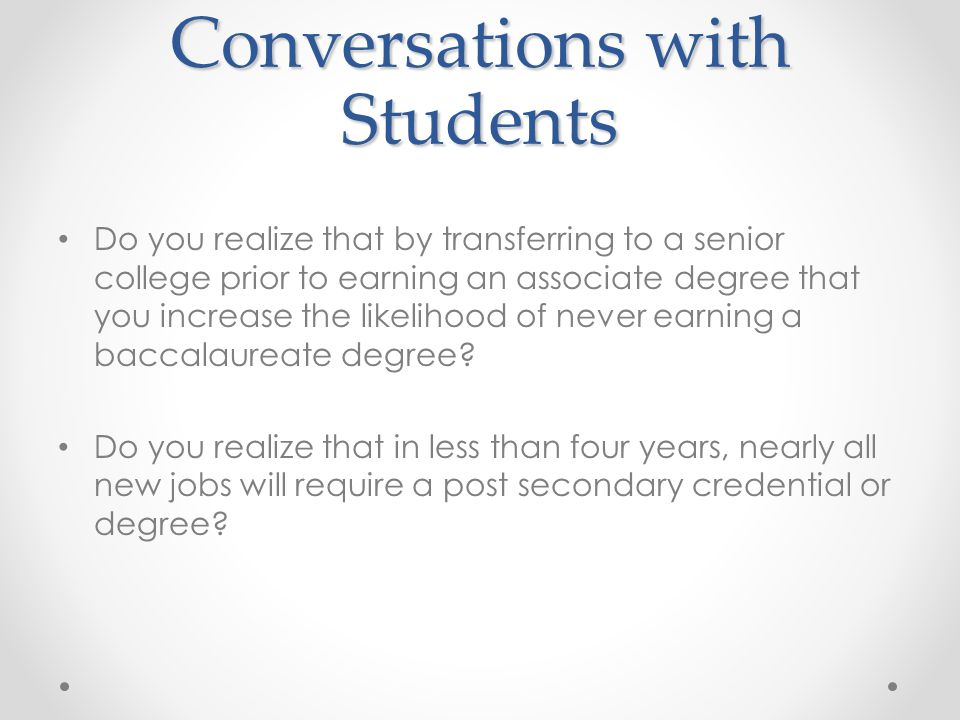 Conversations with Students Do you realize that by transferring to a senior college prior to earning an associate degree that you increase the likelihood of never earning a baccalaureate degree.