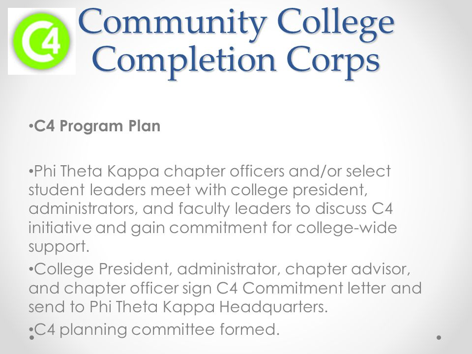 Community College Completion Corps C4 Program Plan Phi Theta Kappa chapter officers and/or select student leaders meet with college president, administrators, and faculty leaders to discuss C4 initiative and gain commitment for college-wide support.