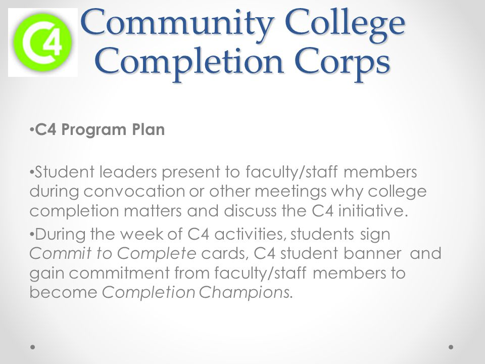 Community College Completion Corps C4 Program Plan Student leaders present to faculty/staff members during convocation or other meetings why college completion matters and discuss the C4 initiative.