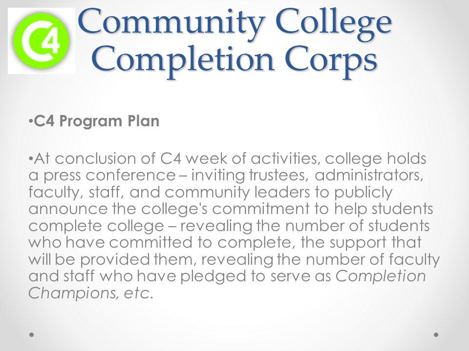 Community College Completion Corps C4 Program Plan At conclusion of C4 week of activities, college holds a press conference – inviting trustees, administrators, faculty, staff, and community leaders to publicly announce the college s commitment to help students complete college – revealing the number of students who have committed to complete, the support that will be provided them, revealing the number of faculty and staff who have pledged to serve as Completion Champions, etc.