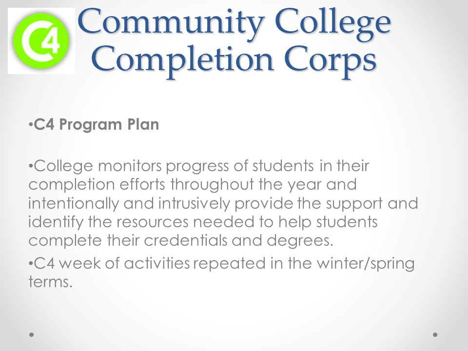 Community College Completion Corps C4 Program Plan College monitors progress of students in their completion efforts throughout the year and intentionally and intrusively provide the support and identify the resources needed to help students complete their credentials and degrees.