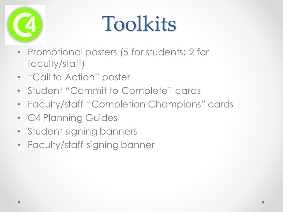 Toolkits Promotional posters (5 for students; 2 for faculty/staff) Call to Action poster Student Commit to Complete cards Faculty/staff Completion Champions cards C4 Planning Guides Student signing banners Faculty/staff signing banner