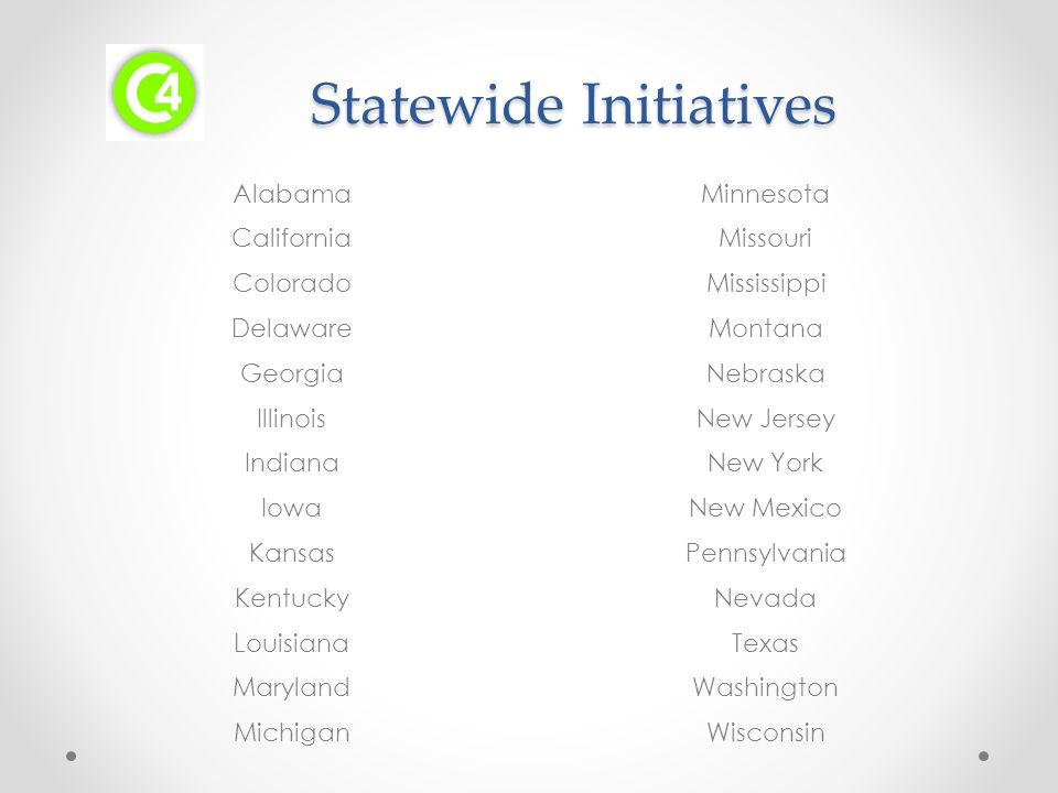 Statewide Initiatives Statewide Initiatives Alabama California Colorado Delaware Georgia Illinois Indiana Iowa Kansas Kentucky Louisiana Maryland Michigan Minnesota Missouri Mississippi Montana Nebraska New Jersey New York New Mexico Pennsylvania Nevada Texas Washington Wisconsin
