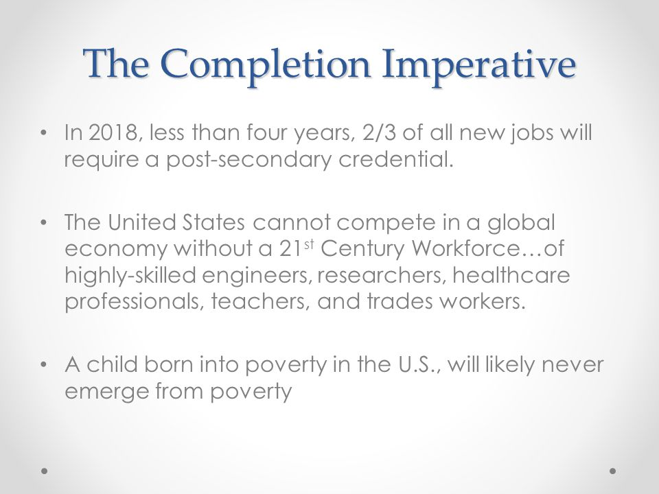 The Completion Imperative In 2018, less than four years, 2/3 of all new jobs will require a post-secondary credential.