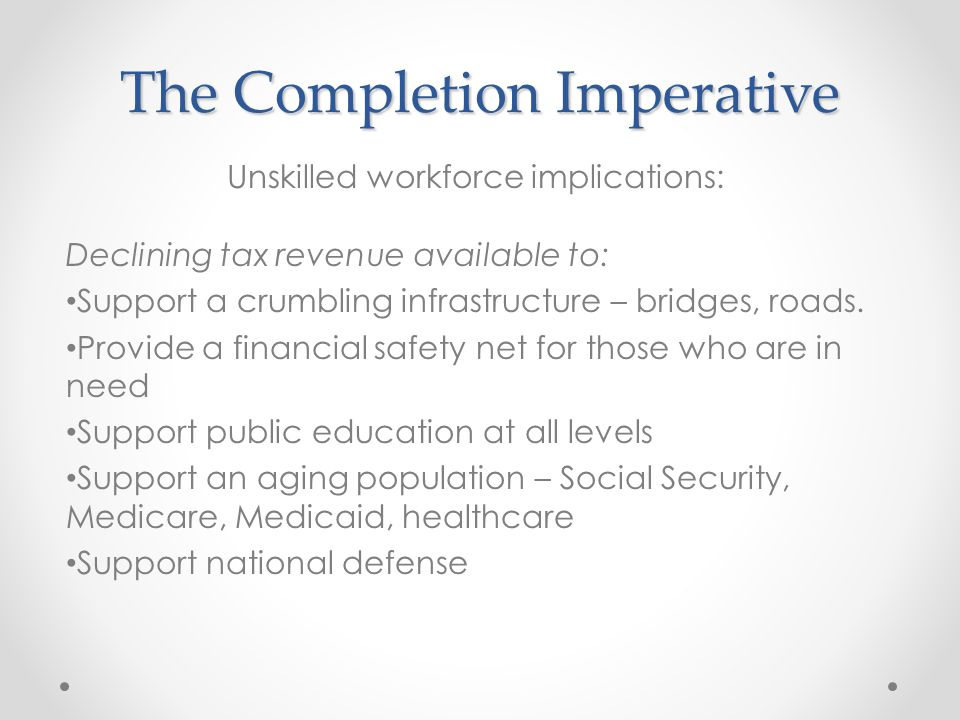 The Completion Imperative Declining tax revenue available to: Support a crumbling infrastructure – bridges, roads.